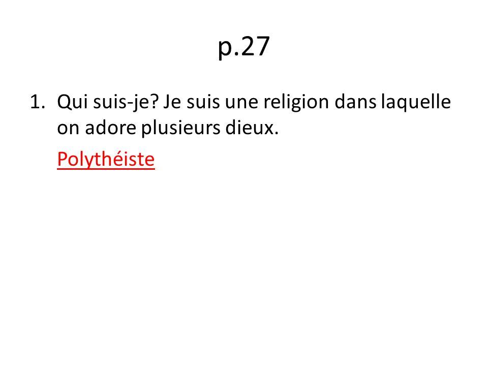 p.27 1.Qui suis-je? Je suis une religion dans laquelle on adore plusieurs dieux. Polythéiste