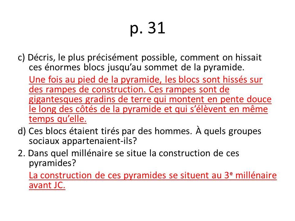 p. 31 c) Décris, le plus précisément possible, comment on hissait ces énormes blocs jusquau sommet de la pyramide. Une fois au pied de la pyramide, le