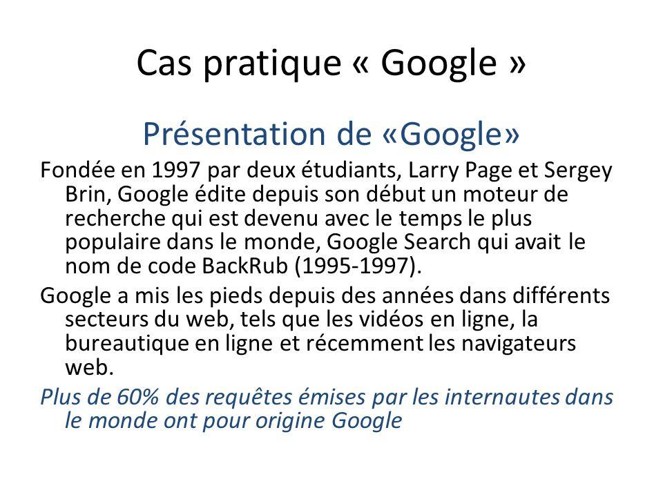 Cas pratique « Google » Présentation de «Google» Fondée en 1997 par deux étudiants, Larry Page et Sergey Brin, Google édite depuis son début un moteur