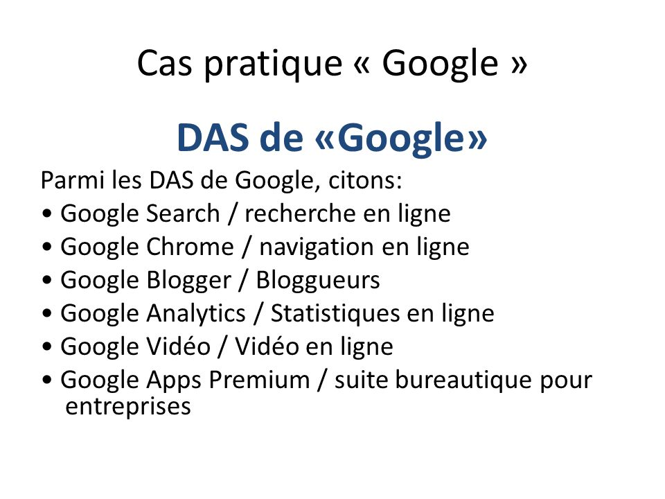 Cas pratique « Google » DAS de «Google» Parmi les DAS de Google, citons: Google Search / recherche en ligne Google Chrome / navigation en ligne Google