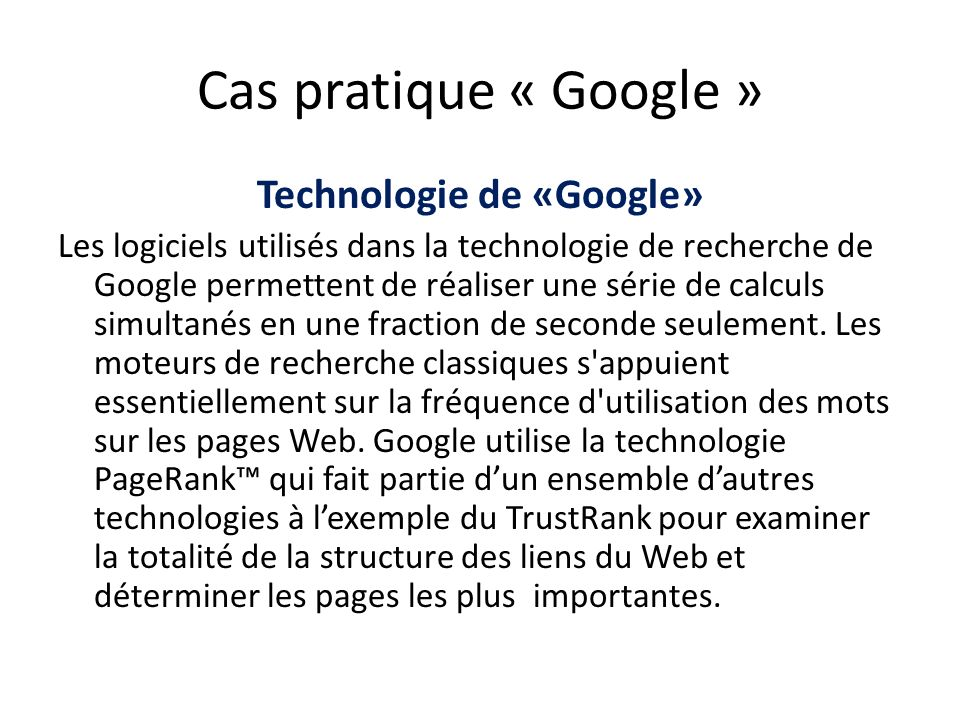 Cas pratique « Google » Technologie de «Google» Les logiciels utilisés dans la technologie de recherche de Google permettent de réaliser une série de