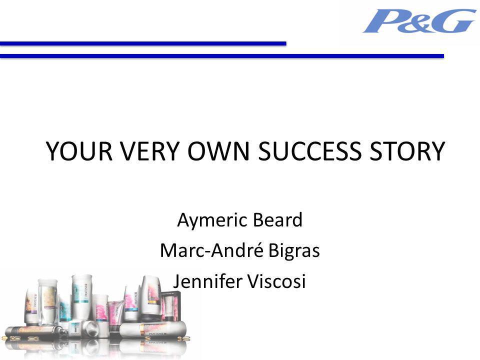 YOUR VERY OWN SUCCESS STORY Aymeric Beard Marc-André Bigras Jennifer Viscosi