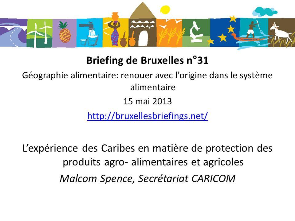 Briefing de Bruxelles n°31 Géographie alimentaire: renouer avec lorigine dans le système alimentaire 15 mai 2013 http://bruxellesbriefings.net/ Lexpérience des Caribes en matière de protection des produits agro- alimentaires et agricoles Malcom Spence, Secrétariat CARICOM