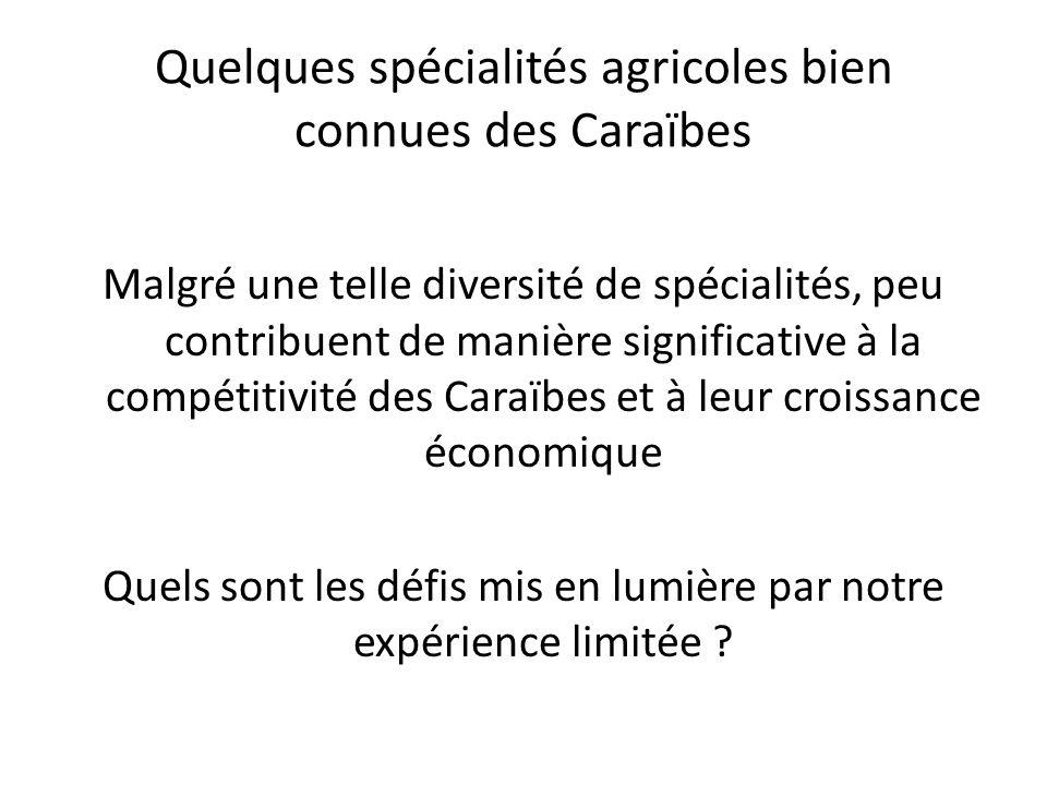 Quelques spécialités agricoles bien connues des Caraïbes Malgré une telle diversité de spécialités, peu contribuent de manière significative à la compétitivité des Caraïbes et à leur croissance économique Quels sont les défis mis en lumière par notre expérience limitée