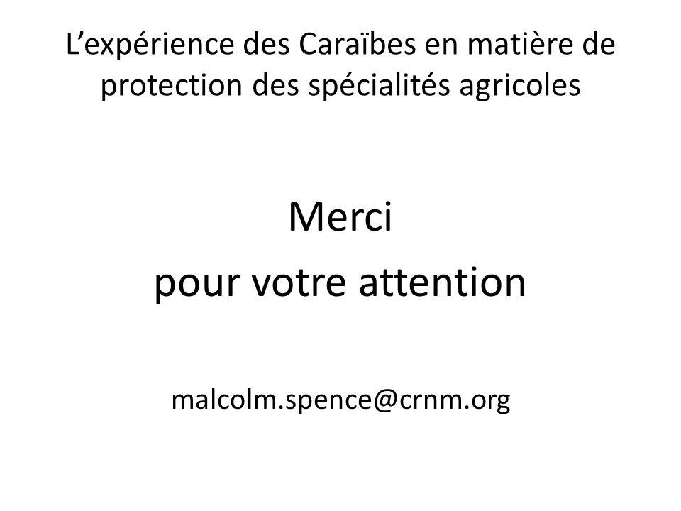Lexpérience des Caraïbes en matière de protection des spécialités agricoles Merci pour votre attention malcolm.spence@crnm.org