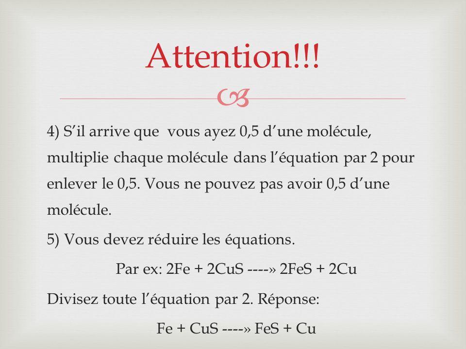 4) Sil arrive que vous ayez 0,5 dune molécule, multiplie chaque molécule dans léquation par 2 pour enlever le 0,5. Vous ne pouvez pas avoir 0,5 dune m