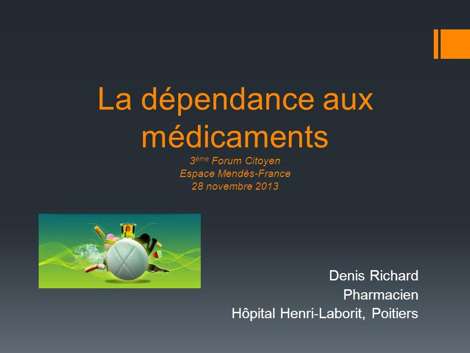 La dépendance aux médicaments 3 ème Forum Citoyen Espace Mendès-France 28 novembre 2013 Denis Richard Pharmacien Hôpital Henri-Laborit, Poitiers