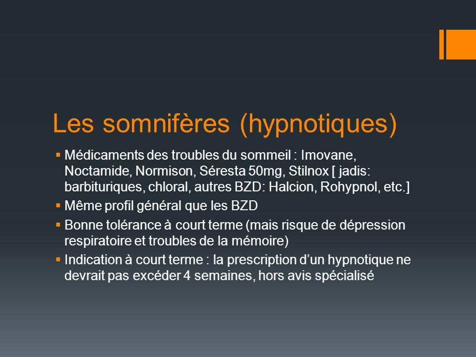 Les somnifères (hypnotiques) Médicaments des troubles du sommeil : Imovane, Noctamide, Normison, Séresta 50mg, Stilnox [ jadis: barbituriques, chloral, autres BZD: Halcion, Rohypnol, etc.] Même profil général que les BZD Bonne tolérance à court terme (mais risque de dépression respiratoire et troubles de la mémoire) Indication à court terme : la prescription dun hypnotique ne devrait pas excéder 4 semaines, hors avis spécialisé