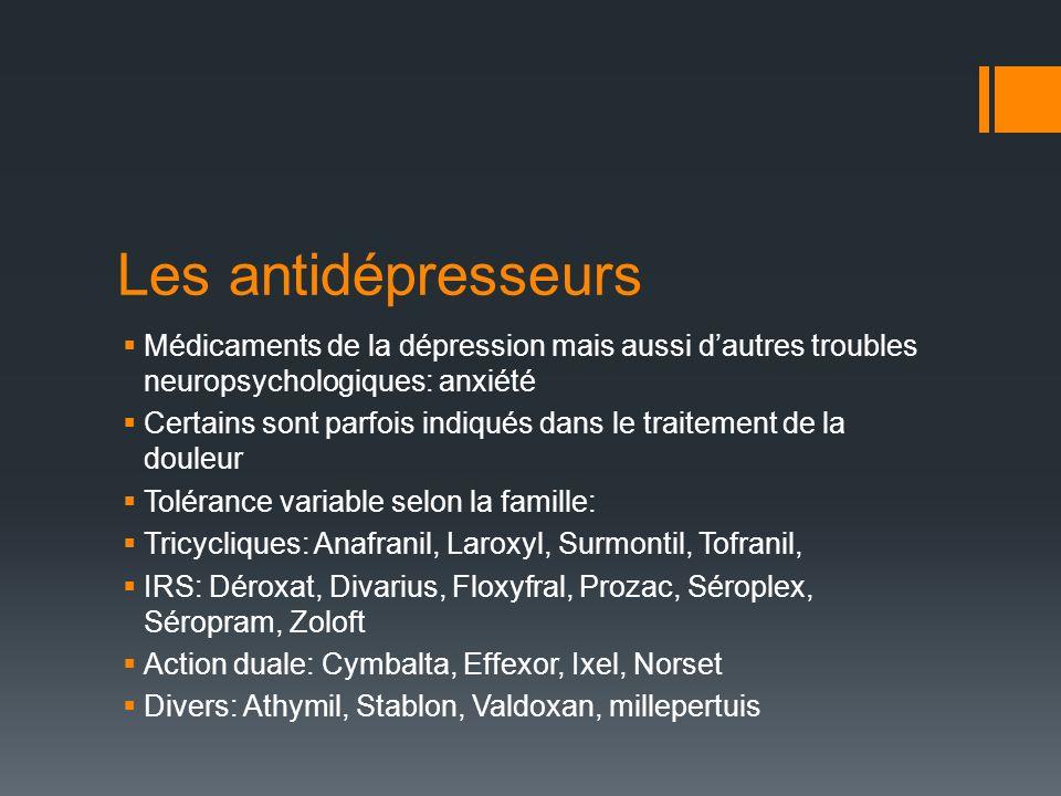 Les antidépresseurs Médicaments de la dépression mais aussi dautres troubles neuropsychologiques: anxiété Certains sont parfois indiqués dans le traitement de la douleur Tolérance variable selon la famille: Tricycliques: Anafranil, Laroxyl, Surmontil, Tofranil, IRS: Déroxat, Divarius, Floxyfral, Prozac, Séroplex, Séropram, Zoloft Action duale: Cymbalta, Effexor, Ixel, Norset Divers: Athymil, Stablon, Valdoxan, millepertuis