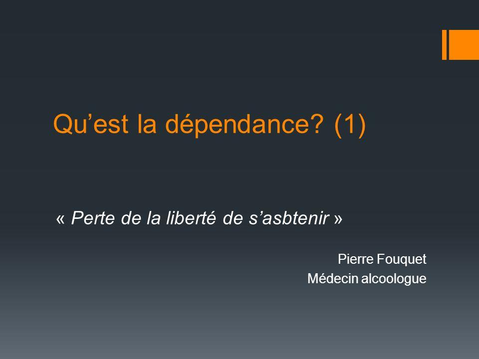 Quest la dépendance? (1) « Perte de la liberté de sasbtenir » Pierre Fouquet Médecin alcoologue
