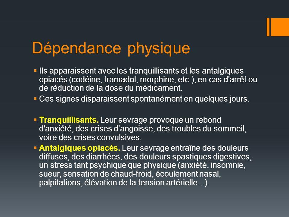 Dépendance physique Ils apparaissent avec les tranquillisants et les antalgiques opiacés (codéine, tramadol, morphine, etc.), en cas d arrêt ou de réduction de la dose du médicament.