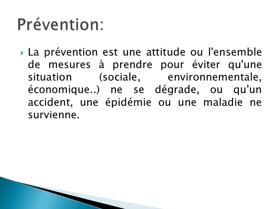 La prévention est une attitude ou l ensemble de mesures à prendre pour éviter qu une situation (sociale, environnementale, économique..) ne se dégrade, ou qu un accident, une épidémie ou une maladie ne survienne.