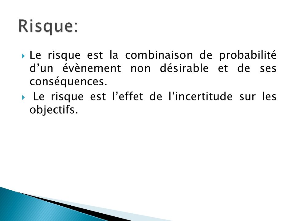 Le risque est la combinaison de probabilité dun évènement non désirable et de ses conséquences. Le risque est leffet de lincertitude sur les objectifs