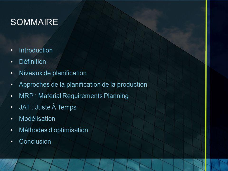 SOMMAIRE Introduction Définition Niveaux de planification Approches de la planification de la production MRP : Material Requirements Planning JAT : Juste À Temps Modélisation Méthodes doptimisation Conclusion