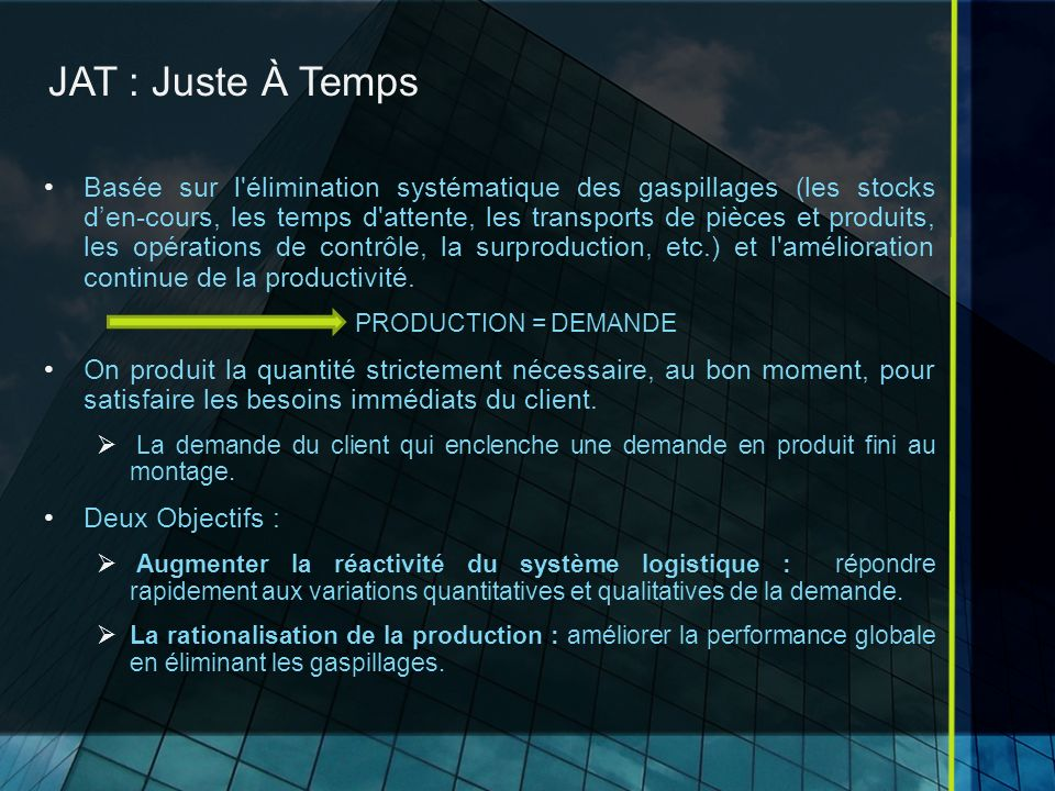 JAT : Juste À Temps Basée sur l élimination systématique des gaspillages (les stocks den-cours, les temps d attente, les transports de pièces et produits, les opérations de contrôle, la surproduction, etc.) et l amélioration continue de la productivité.