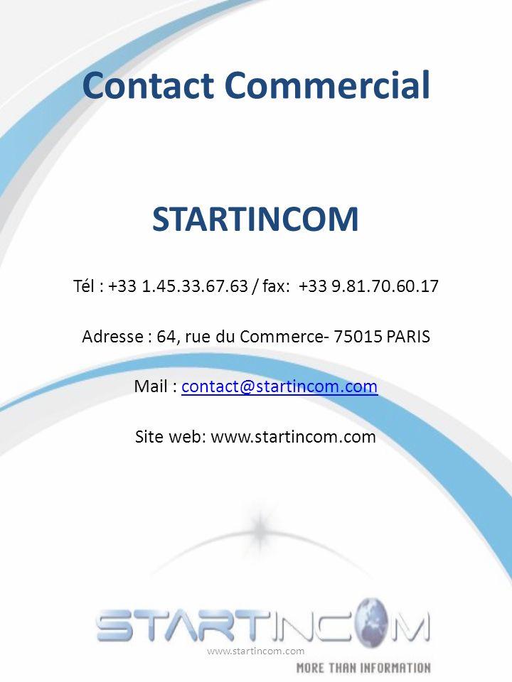 Contact Commercial STARTINCOM Tél : +33 1.45.33.67.63 / fax: +33 9.81.70.60.17 Adresse : 64, rue du Commerce- 75015 PARIS Mail : contact@startincom.co