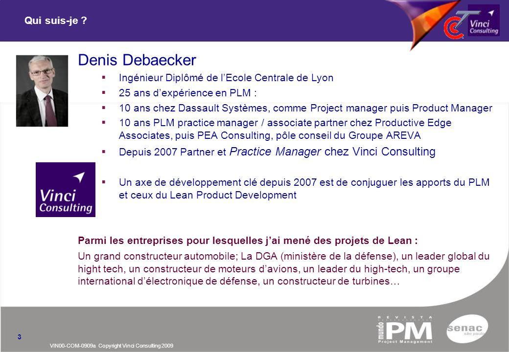 VIN00-COM-0909a Copyright Vinci Consulting 2009 Qui suis-je ? 3 Denis Debaecker Ingénieur Diplômé de lEcole Centrale de Lyon 25 ans dexpérience en PLM