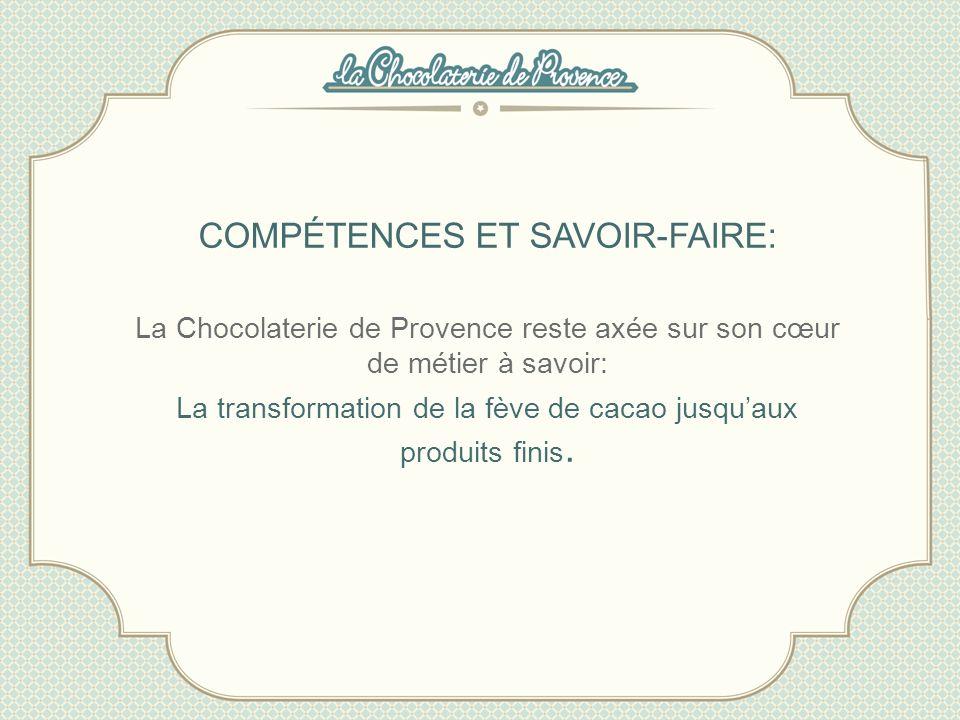 COMPÉTENCES ET SAVOIR-FAIRE: La Chocolaterie de Provence reste axée sur son cœur de métier à savoir: La transformation de la fève de cacao jusquaux pr