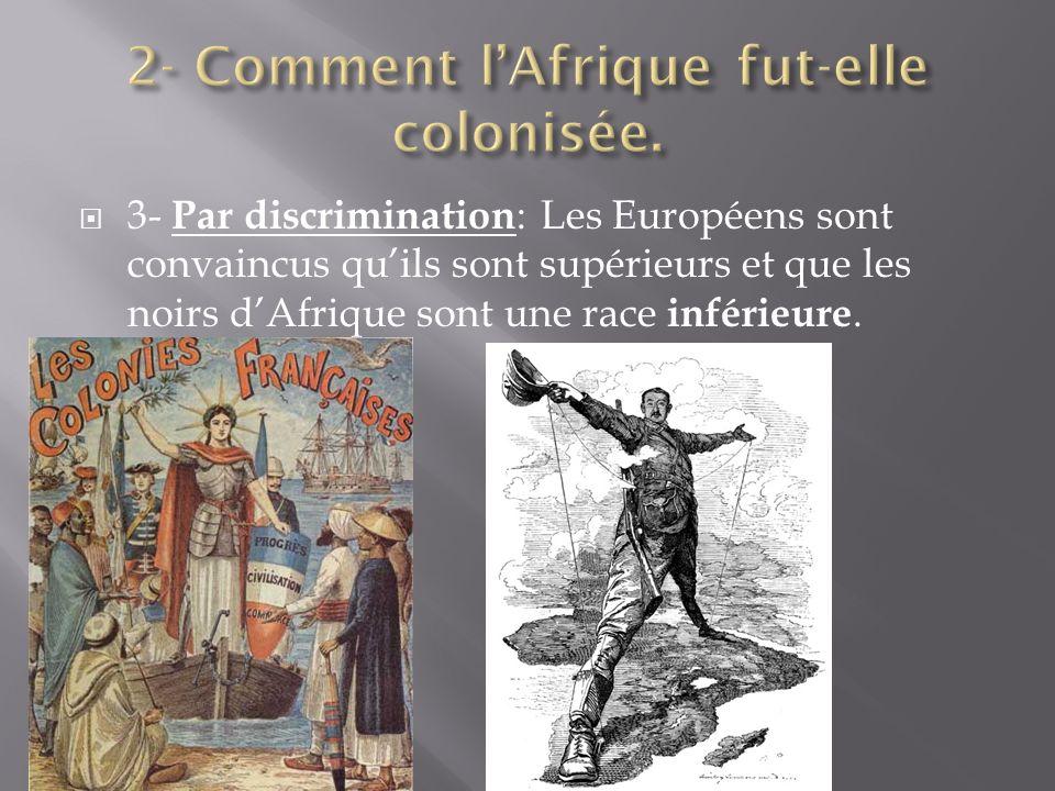 3- Par discrimination : Les Européens sont convaincus quils sont supérieurs et que les noirs dAfrique sont une race inférieure.