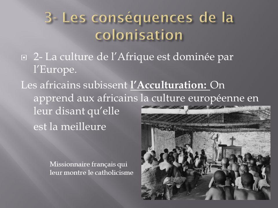2- La culture de lAfrique est dominée par lEurope. Les africains subissent lAcculturation: On apprend aux africains la culture européenne en leur disa