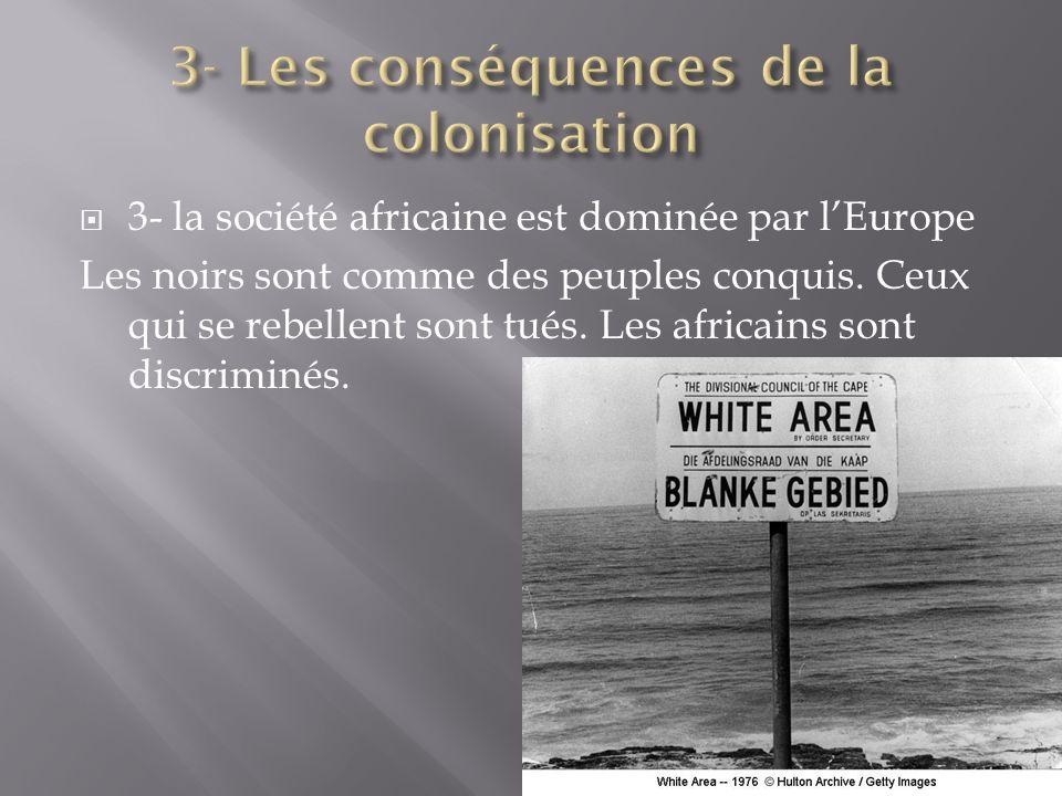 3- la société africaine est dominée par lEurope Les noirs sont comme des peuples conquis. Ceux qui se rebellent sont tués. Les africains sont discrimi