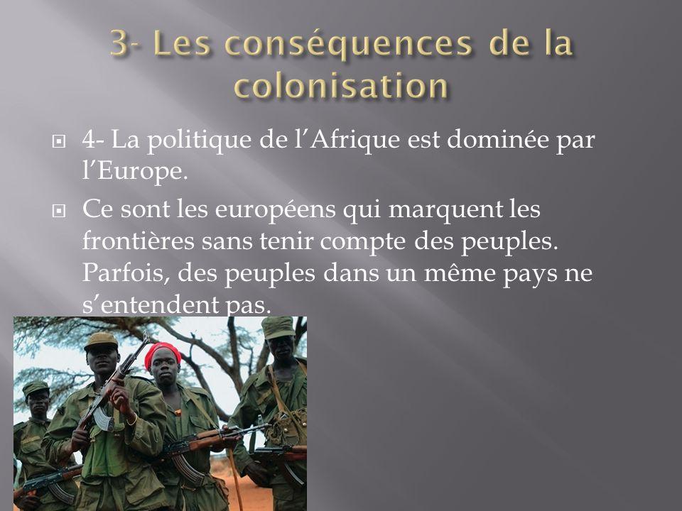 4- La politique de lAfrique est dominée par lEurope. Ce sont les européens qui marquent les frontières sans tenir compte des peuples. Parfois, des peu