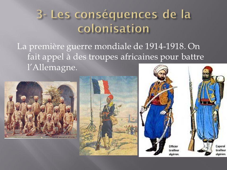 La première guerre mondiale de 1914-1918. On fait appel à des troupes africaines pour battre lAllemagne.