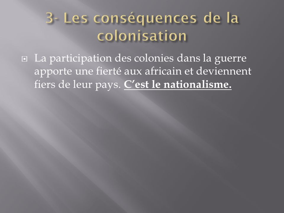 La participation des colonies dans la guerre apporte une fierté aux africain et deviennent fiers de leur pays. Cest le nationalisme.