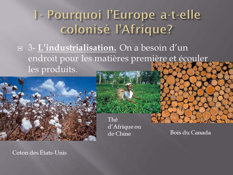 3- Lindustrialisation. On a besoin dun endroit pour les matières première et écouler les produits. Coton des États-Unis Thé dAfrique ou de Chine Bois