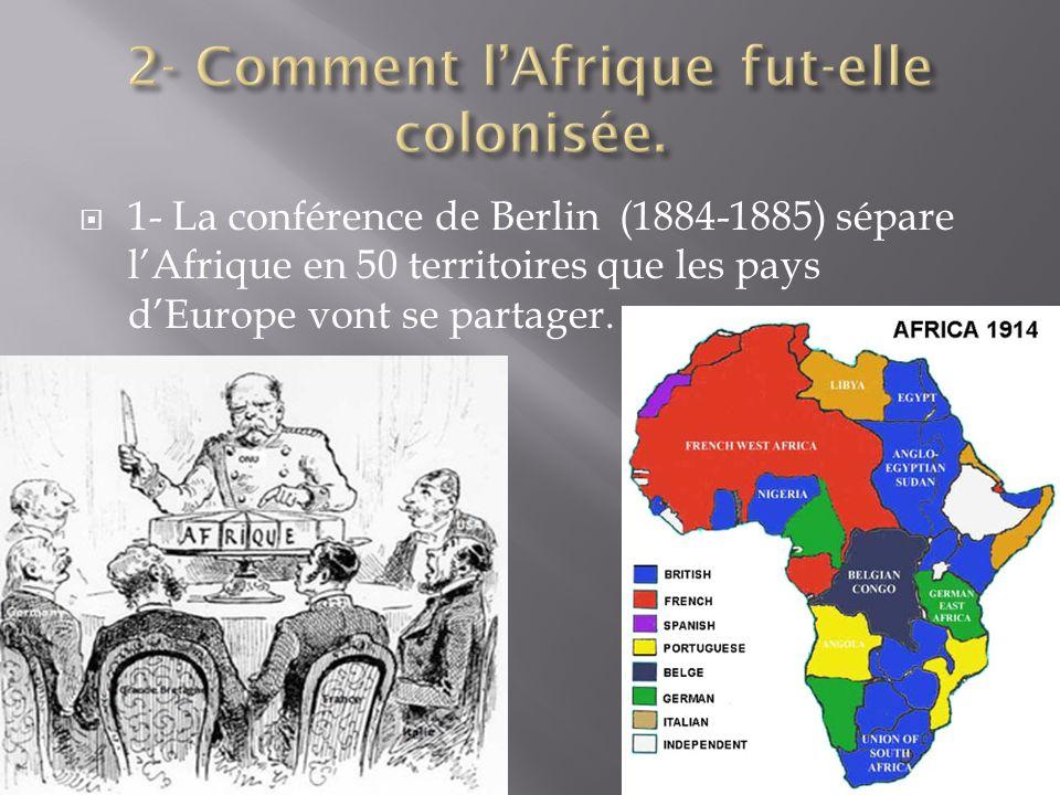 1- La conférence de Berlin (1884-1885) sépare lAfrique en 50 territoires que les pays dEurope vont se partager.