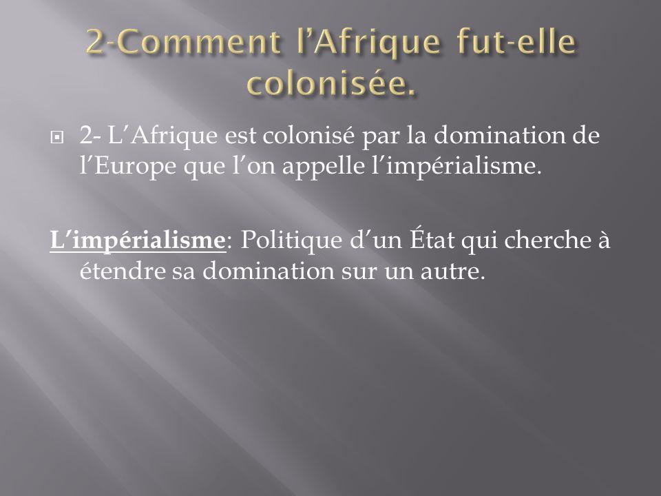 2- LAfrique est colonisé par la domination de lEurope que lon appelle limpérialisme. Limpérialisme : Politique dun État qui cherche à étendre sa domin