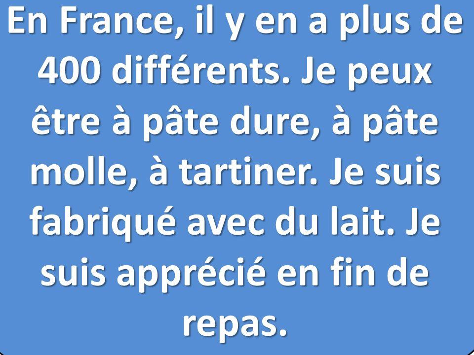 En France, il y en a plus de 400 différents. Je peux être à pâte dure, à pâte molle, à tartiner. Je suis fabriqué avec du lait. Je suis apprécié en fi