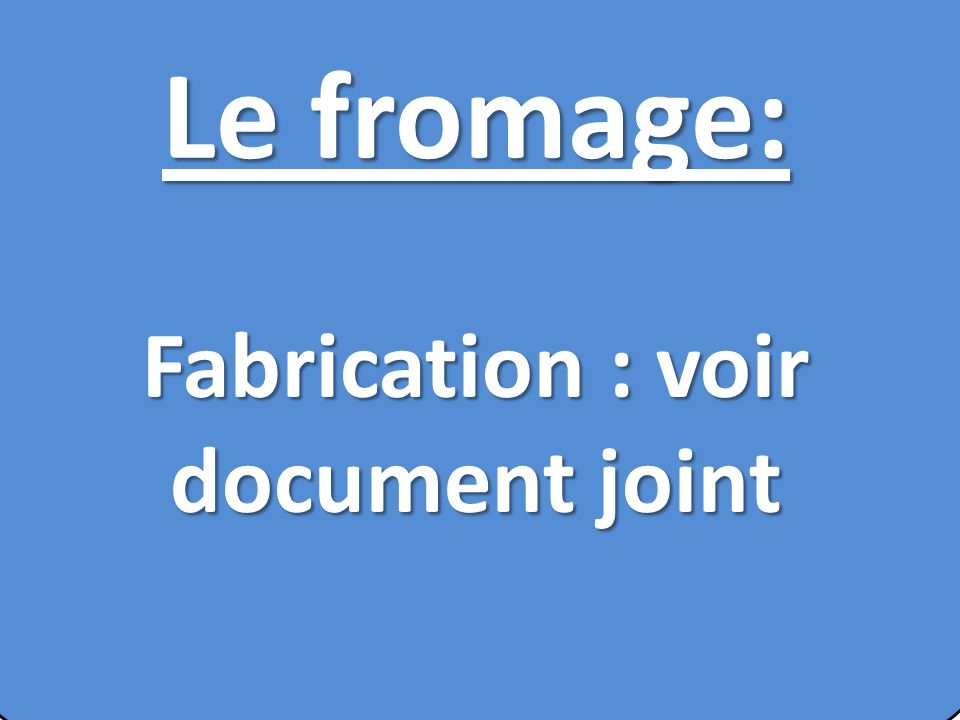 Le fromage: Fabrication : voir document joint