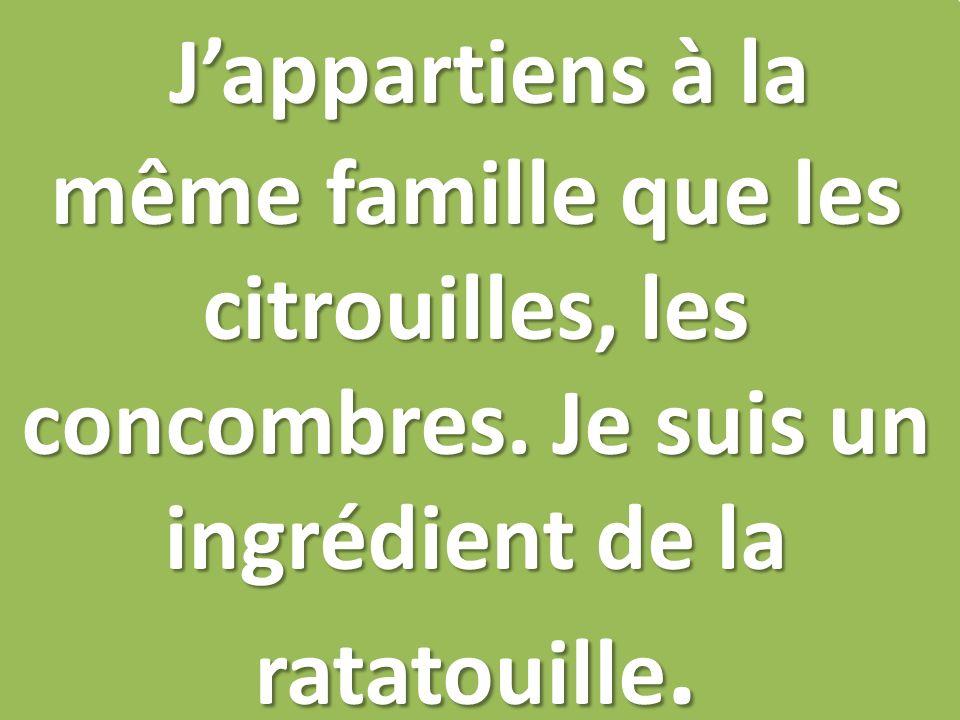 Jappartiens à la même famille que les citrouilles, les concombres. Je suis un ingrédient de la ratatouille.