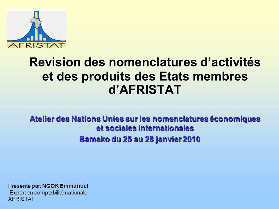 Atelier des Nations Unies sur les nomenclatures économiques et sociales internationales Bamako du 25 au 28 janvier 2010 Présenté par: NGOK Emmanuel Expert en comptabilité nationale AFRISTAT Revision des nomenclatures dactivités et des produits des Etats membres dAFRISTAT