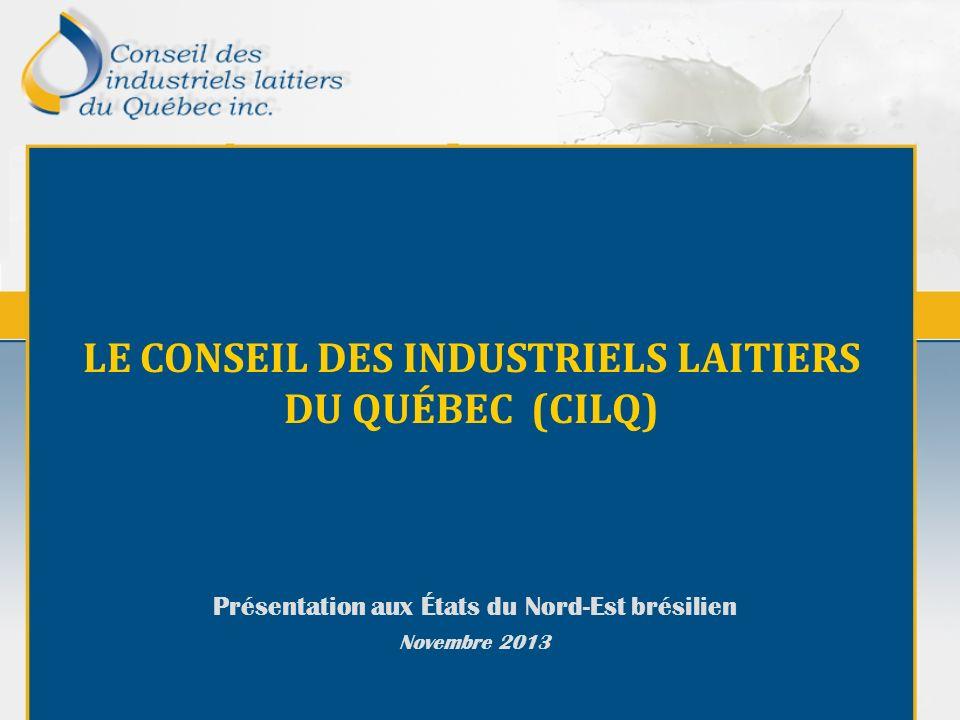 LE CONSEIL DES INDUSTRIELS LAITIERS DU QUÉBEC (CILQ) Présentation aux États du Nord-Est brésilien Novembre 2013