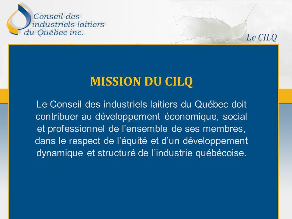 Le CILQ MISSION DU CILQ Le Conseil des industriels laitiers du Québec doit contribuer au développement économique, social et professionnel de lensemble de ses membres, dans le respect de léquité et dun développement dynamique et structuré de lindustrie québécoise.