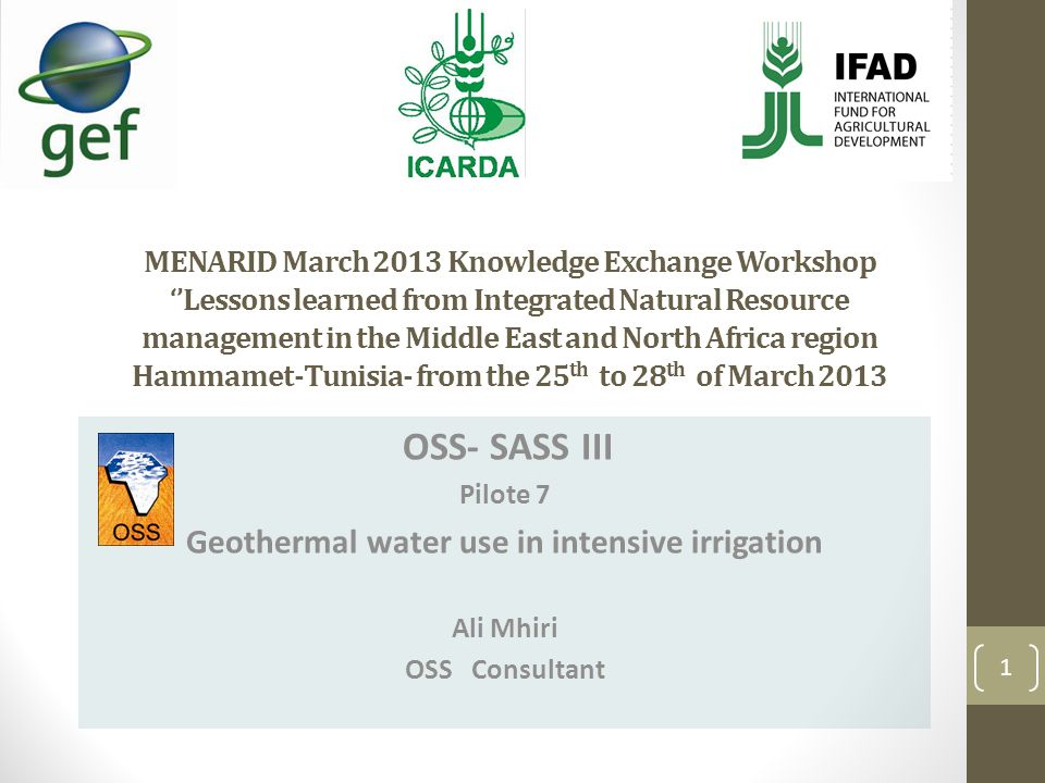 MENARID March 2013 Knowledge Exchange Workshop Lessons learned from Integrated Natural Resource management in the Middle East and North Africa region Hammamet-Tunisia- from the 25 th to 28 th of March 2013 OSS- SASS III Pilote 7 Geothermal water use in intensive irrigation Ali Mhiri OSS Consultant 1