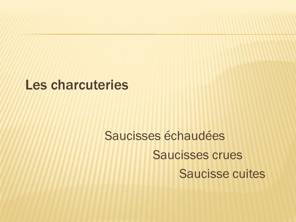 Les charcuteries Saucisses échaudées Saucisses crues Saucisse cuites