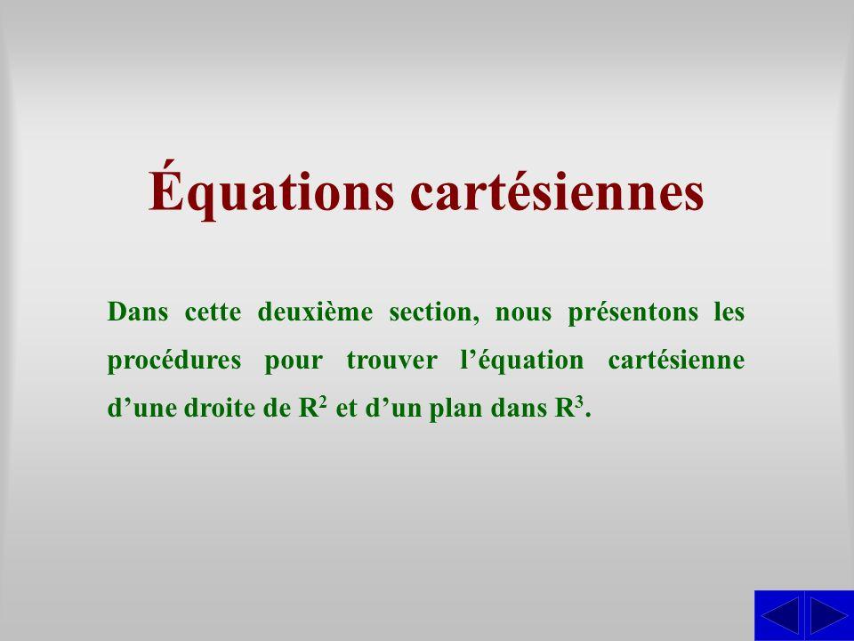 Équations cartésiennes Dans cette deuxième section, nous présentons les procédures pour trouver léquation cartésienne dune droite de R 2 et dun plan d