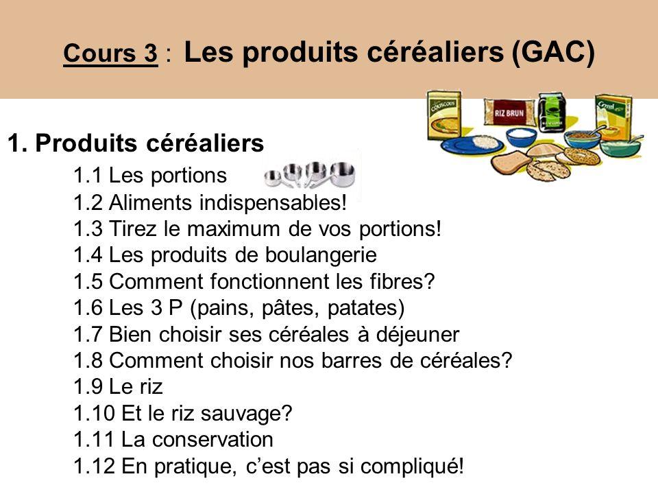 Cours 3 : Les produits céréaliers (GAC) 1. Produits céréaliers 1.1 Les portions 1.2 Aliments indispensables! 1.3 Tirez le maximum de vos portions! 1.4