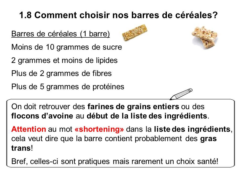 1.8 Comment choisir nos barres de céréales? Barres de céréales (1 barre) Moins de 10 grammes de sucre 2 grammes et moins de lipides Plus de 2 grammes