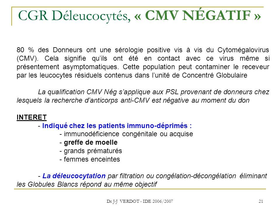 Dr J-J VERDOT - IDE 2006/2007 21 CGR Déleucocytés, « CMV NÉGATIF » 80 % des Donneurs ont une sérologie positive vis à vis du Cytomégalovirus (CMV). Ce