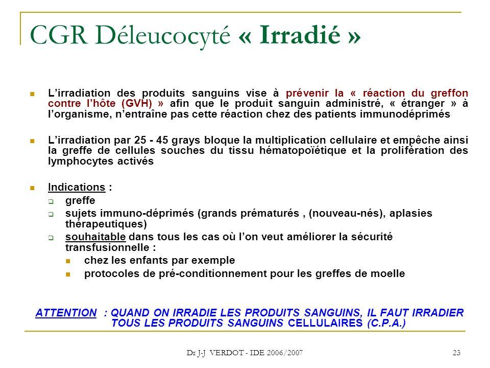 Dr J-J VERDOT - IDE 2006/2007 23 CGR Déleucocyté « Irradié » Lirradiation des produits sanguins vise à prévenir la « réaction du greffon contre lhôte
