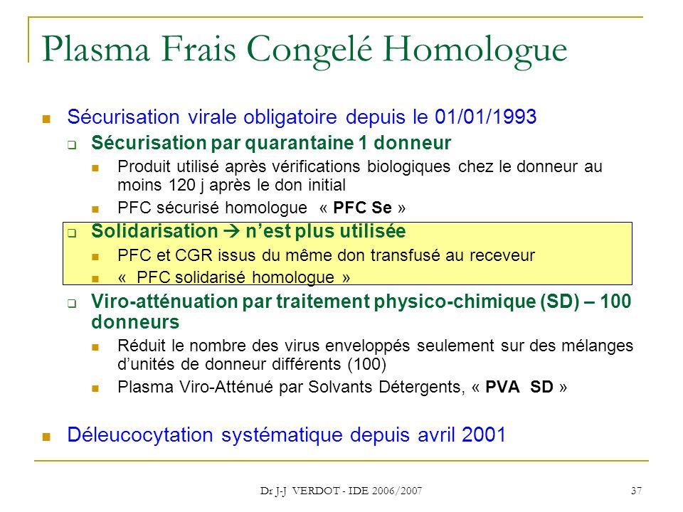 Dr J-J VERDOT - IDE 2006/2007 37 Plasma Frais Congelé Homologue Sécurisation virale obligatoire depuis le 01/01/1993 Sécurisation par quarantaine 1 do