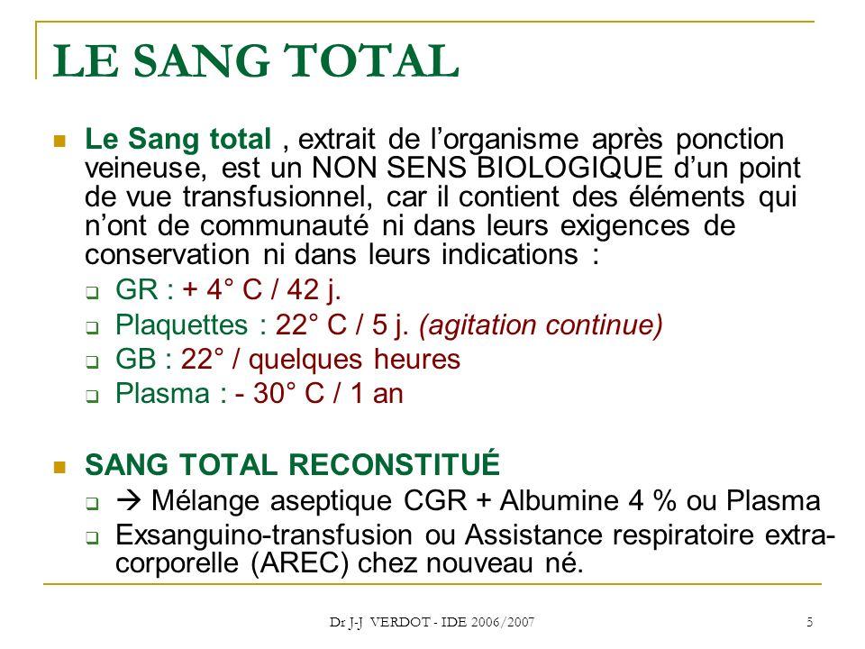 Dr J-J VERDOT - IDE 2006/2007 5 LE SANG TOTAL Le Sang total, extrait de lorganisme après ponction veineuse, est un NON SENS BIOLOGIQUE dun point de vu