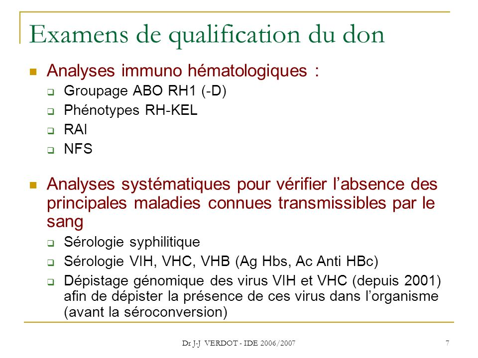 Dr J-J VERDOT - IDE 2006/2007 7 Examens de qualification du don Analyses immuno hématologiques : Groupage ABO RH1 (-D) Phénotypes RH-KEL RAI NFS Analy