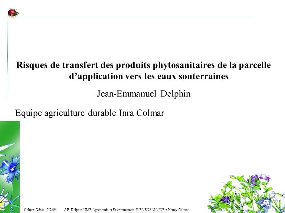 J-E. Delphin UMR Agronomie et Environnement INPL ENSAIA INRA Nancy Colmar Colmar Ddass 17/9/09 Risques de transfert des produits phytosanitaires de la
