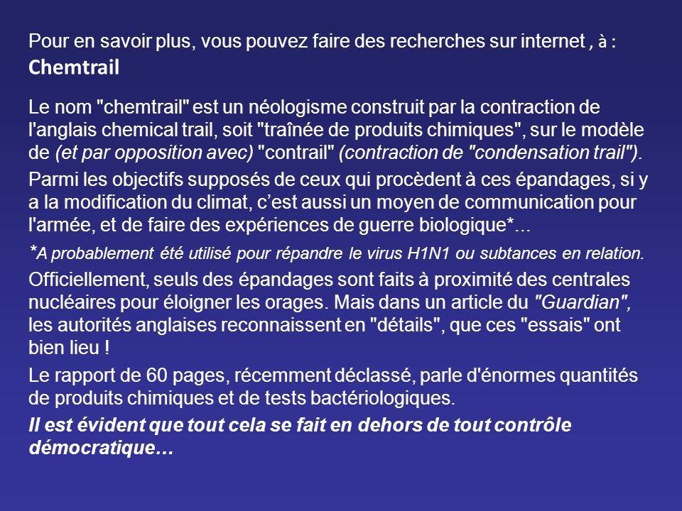 Pour en savoir plus, vous pouvez faire des recherches sur internet, à : Chemtrail Le nom chemtrail est un néologisme construit par la contraction de l anglais chemical trail, soit traînée de produits chimiques , sur le modèle de (et par opposition avec) contrail (contraction de condensation trail ).