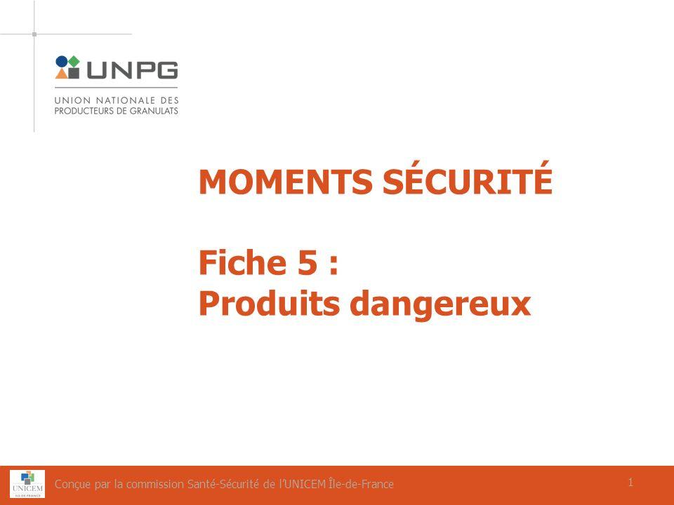 1 MOMENTS SÉCURITÉ Fiche 5 : Produits dangereux 1 Conçue par la commission Santé-Sécurité de lUNICEM Île-de-France